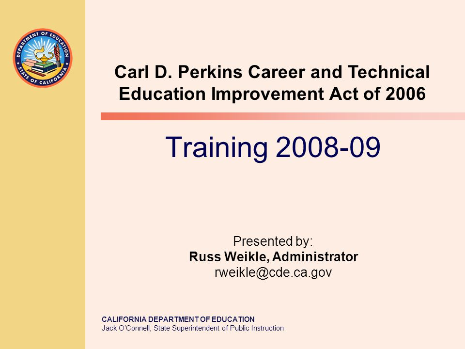 CALIFORNIA DEPARTMENT OF EDUCATION Jack O'Connell, State Superintendent of Public Instruction Training 2008-09 Presented by: Russ Weikle, Administrator rweikle@cde.ca.gov Carl D.