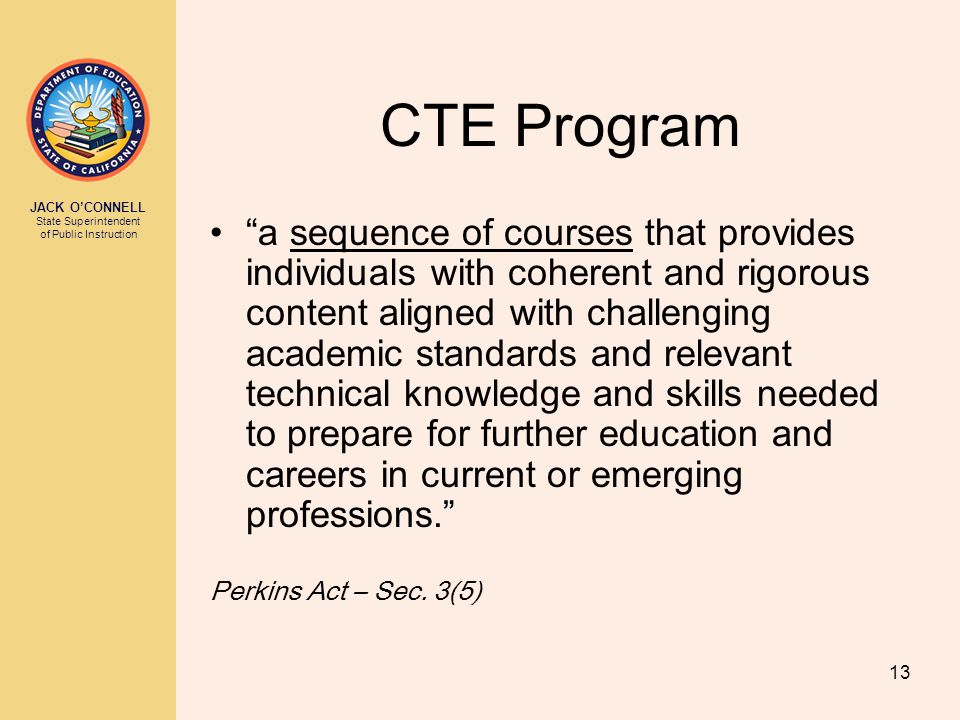 """JACK O'CONNELL State Superintendent of Public Instruction 13 CTE Program """"a sequence of courses that provides individuals with coherent and rigorous c"""
