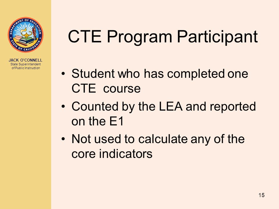 JACK O'CONNELL State Superintendent of Public Instruction 15 CTE Program Participant Student who has completed one CTE course Counted by the LEA and reported on the E1 Not used to calculate any of the core indicators