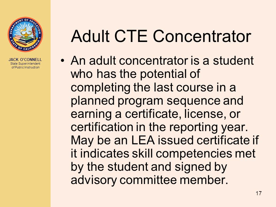 JACK O'CONNELL State Superintendent of Public Instruction 17 Adult CTE Concentrator An adult concentrator is a student who has the potential of completing the last course in a planned program sequence and earning a certificate, license, or certification in the reporting year.