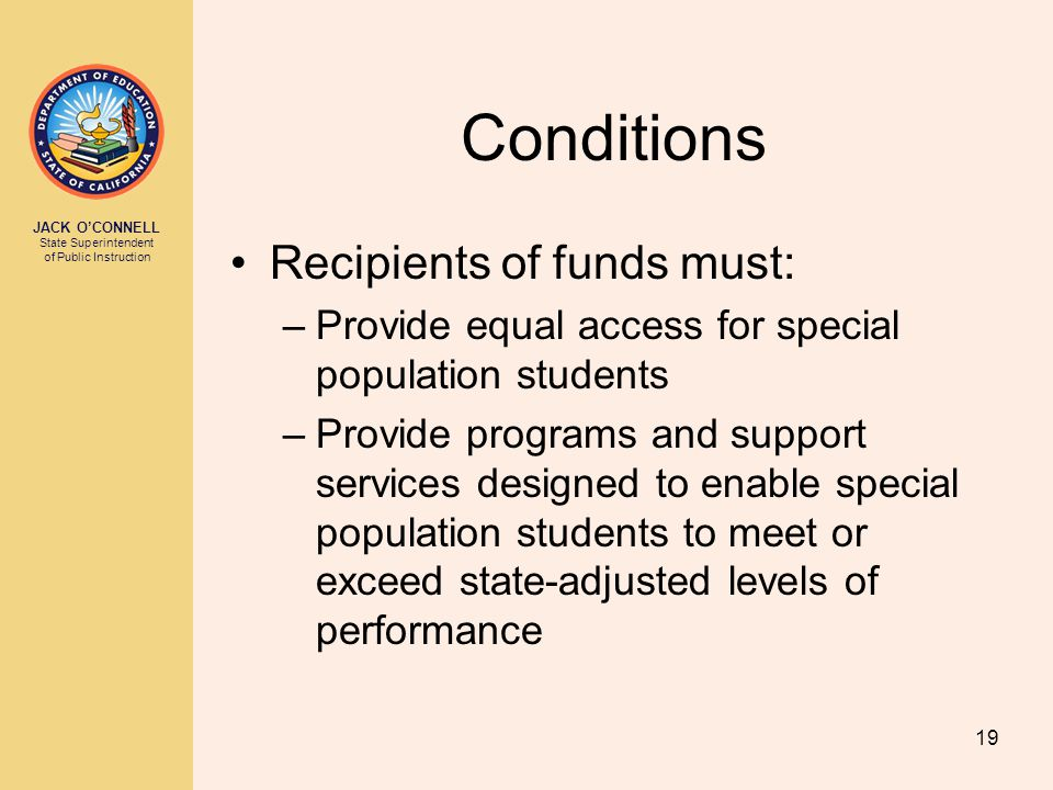 JACK O'CONNELL State Superintendent of Public Instruction 19 Conditions Recipients of funds must: –Provide equal access for special population students –Provide programs and support services designed to enable special population students to meet or exceed state-adjusted levels of performance