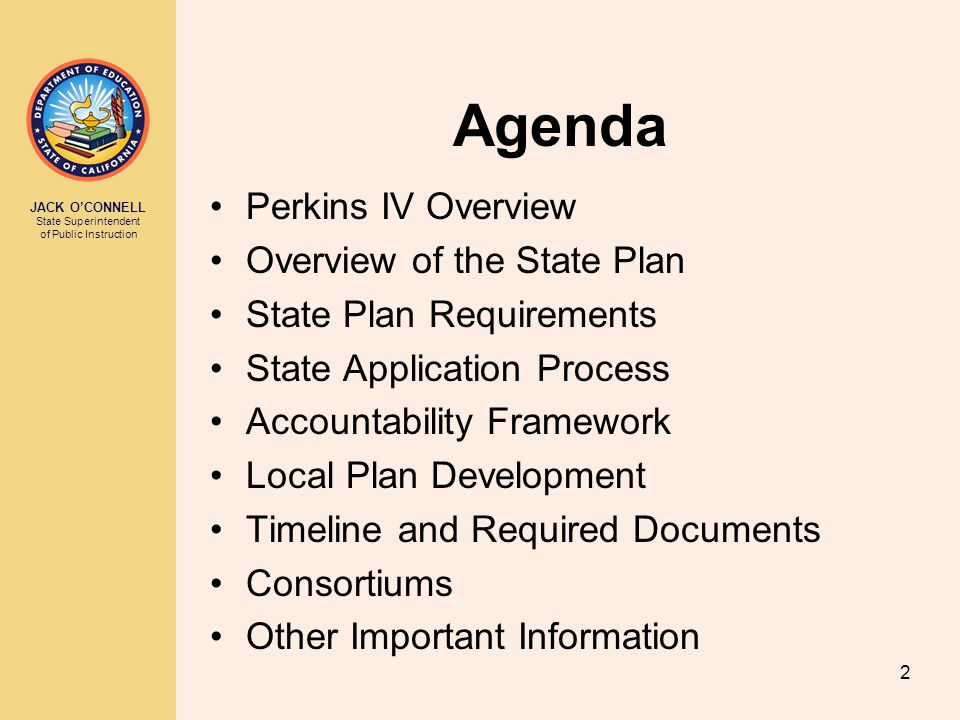 JACK O'CONNELL State Superintendent of Public Instruction 2 Agenda Perkins IV Overview Overview of the State Plan State Plan Requirements State Applic