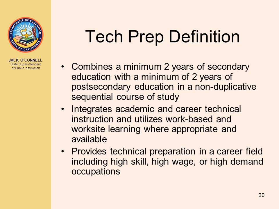 JACK O'CONNELL State Superintendent of Public Instruction 20 Tech Prep Definition Combines a minimum 2 years of secondary education with a minimum of