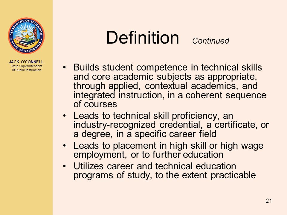 JACK O'CONNELL State Superintendent of Public Instruction 21 Definition Continued Builds student competence in technical skills and core academic subj