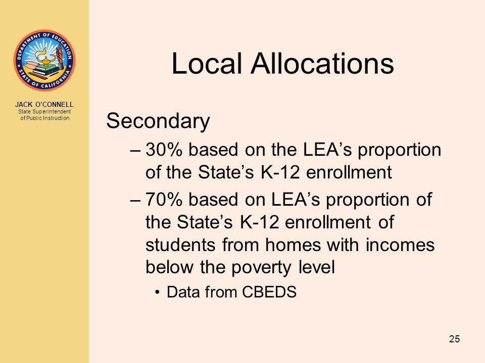 JACK O'CONNELL State Superintendent of Public Instruction 25 Local Allocations Secondary –30% based on the LEA's proportion of the State's K-12 enroll