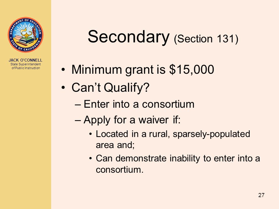 JACK O'CONNELL State Superintendent of Public Instruction 27 Secondary (Section 131) Minimum grant is $15,000 Can't Qualify? –Enter into a consortium