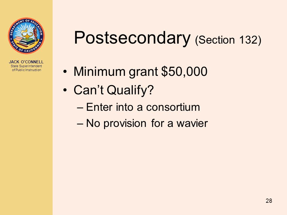 JACK O'CONNELL State Superintendent of Public Instruction 28 Postsecondary (Section 132) Minimum grant $50,000 Can't Qualify? –Enter into a consortium