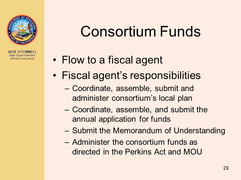 JACK O'CONNELL State Superintendent of Public Instruction 29 Consortium Funds Flow to a fiscal agent Fiscal agent's responsibilities –Coordinate, assemble, submit and administer consortium's local plan –Coordinate, assemble, and submit the annual application for funds –Submit the Memorandum of Understanding –Administer the consortium funds as directed in the Perkins Act and MOU