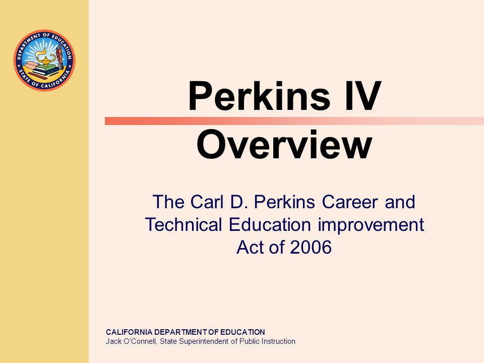 CALIFORNIA DEPARTMENT OF EDUCATION Jack O'Connell, State Superintendent of Public Instruction Perkins IV Overview The Carl D. Perkins Career and Techn