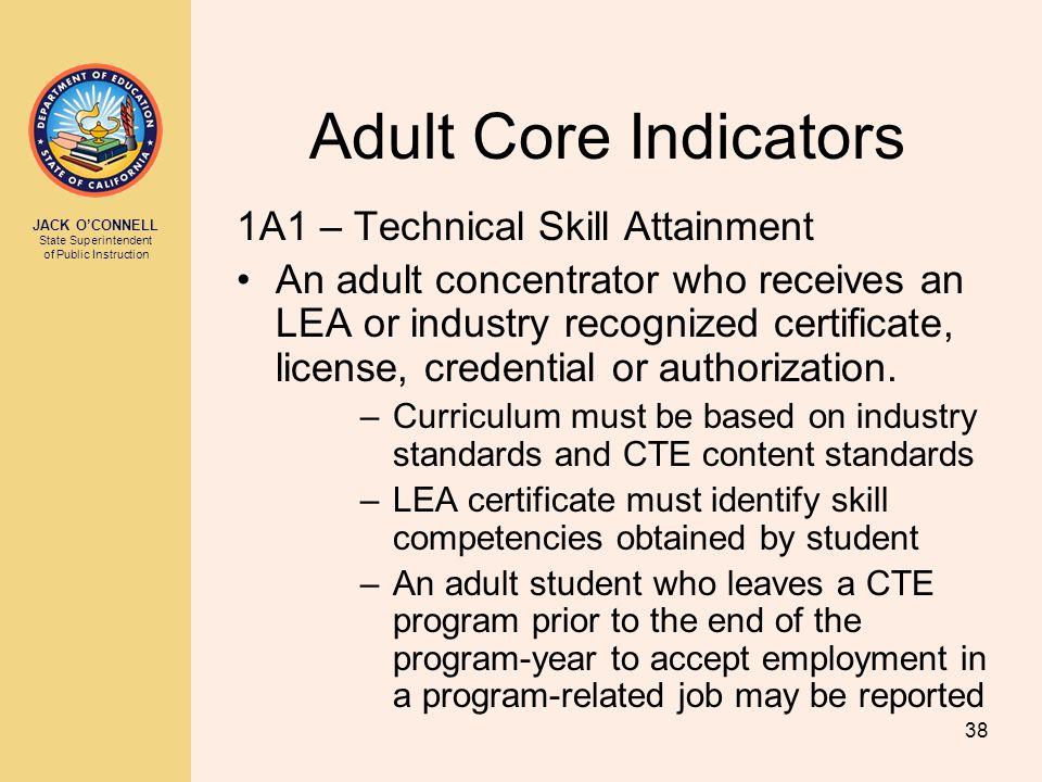 JACK O'CONNELL State Superintendent of Public Instruction 38 Adult Core Indicators 1A1 – Technical Skill Attainment An adult concentrator who receives an LEA or industry recognized certificate, license, credential or authorization.