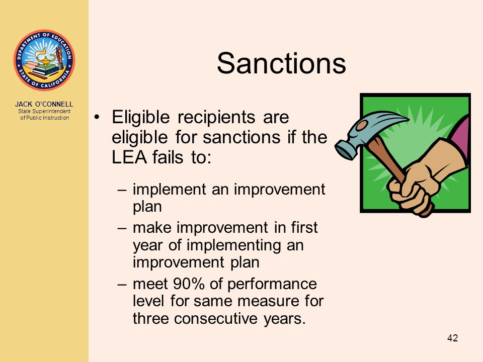 JACK O'CONNELL State Superintendent of Public Instruction 42 Sanctions Eligible recipients are eligible for sanctions if the LEA fails to: –implement