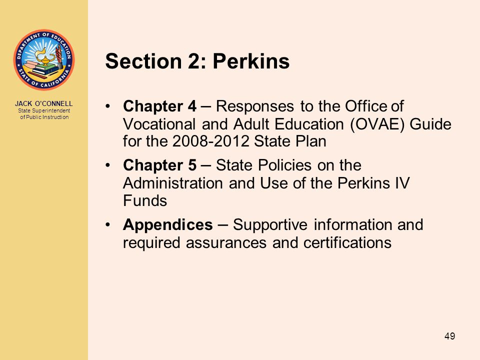 JACK O'CONNELL State Superintendent of Public Instruction 49 Section 2: Perkins Chapter 4 – Responses to the Office of Vocational and Adult Education (OVAE) Guide for the 2008-2012 State Plan Chapter 5 – State Policies on the Administration and Use of the Perkins IV Funds Appendices – Supportive information and required assurances and certifications