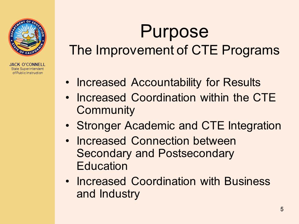 JACK O'CONNELL State Superintendent of Public Instruction 5 Purpose The Improvement of CTE Programs Increased Accountability for Results Increased Coo