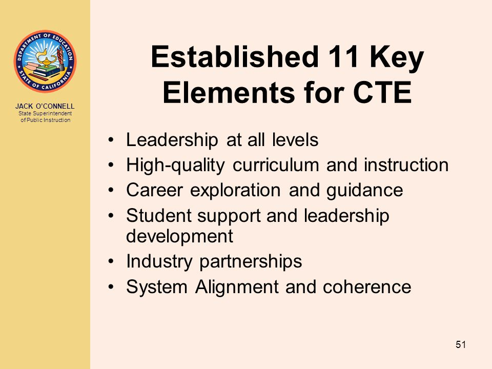 JACK O'CONNELL State Superintendent of Public Instruction 51 Established 11 Key Elements for CTE Leadership at all levels High-quality curriculum and