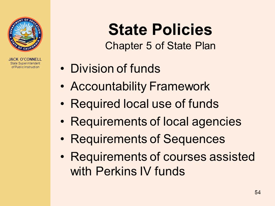 JACK O'CONNELL State Superintendent of Public Instruction 54 State Policies Chapter 5 of State Plan Division of funds Accountability Framework Require