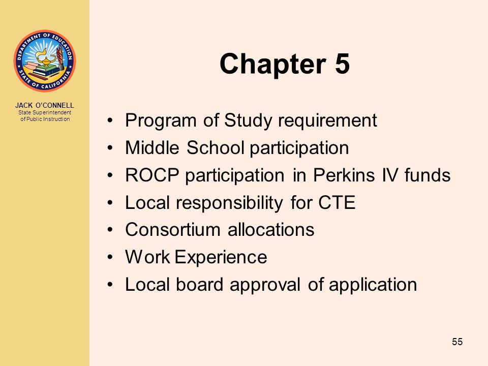 JACK O'CONNELL State Superintendent of Public Instruction 55 Chapter 5 Program of Study requirement Middle School participation ROCP participation in Perkins IV funds Local responsibility for CTE Consortium allocations Work Experience Local board approval of application