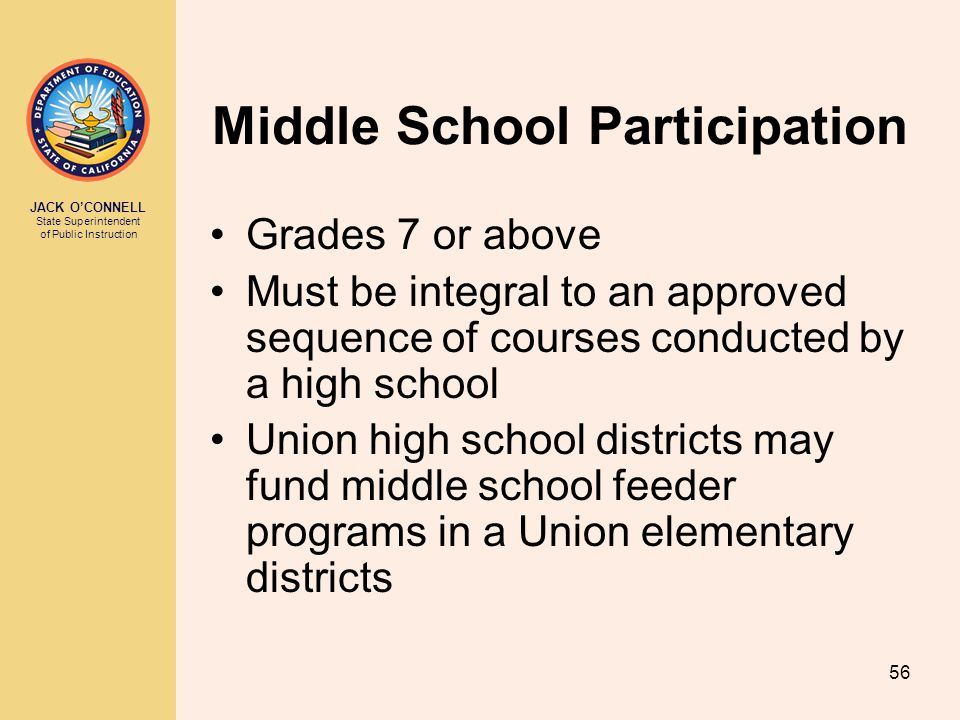 JACK O'CONNELL State Superintendent of Public Instruction 56 Middle School Participation Grades 7 or above Must be integral to an approved sequence of