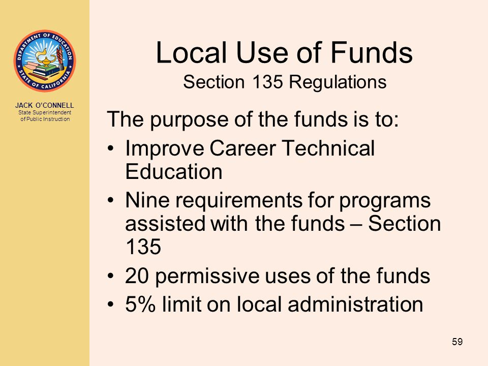 JACK O'CONNELL State Superintendent of Public Instruction 59 Local Use of Funds Section 135 Regulations The purpose of the funds is to: Improve Career Technical Education Nine requirements for programs assisted with the funds – Section 135 20 permissive uses of the funds 5% limit on local administration