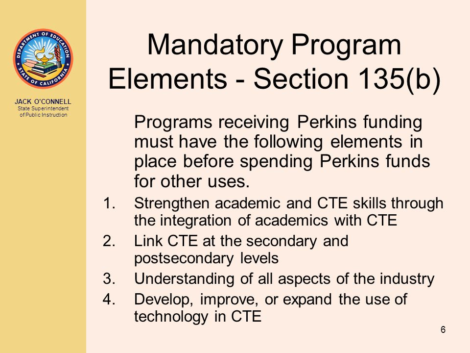 JACK O'CONNELL State Superintendent of Public Instruction 6 Mandatory Program Elements - Section 135(b) Programs receiving Perkins funding must have the following elements in place before spending Perkins funds for other uses.