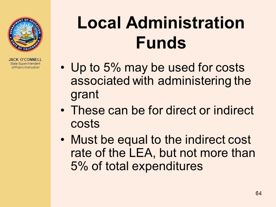 JACK O'CONNELL State Superintendent of Public Instruction 64 Local Administration Funds Up to 5% may be used for costs associated with administering the grant These can be for direct or indirect costs Must be equal to the indirect cost rate of the LEA, but not more than 5% of total expenditures