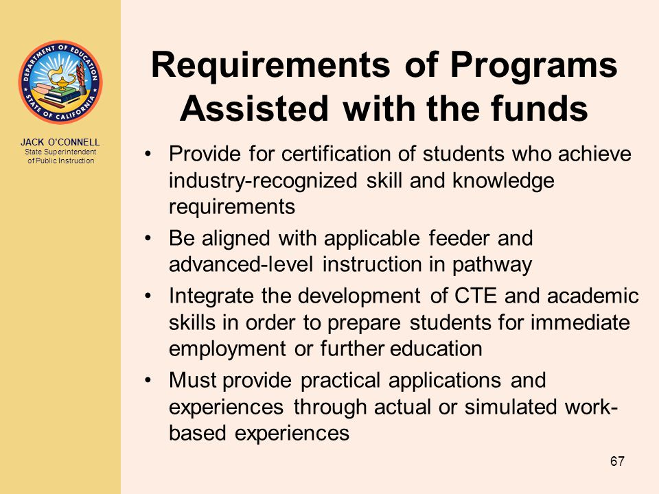 JACK O'CONNELL State Superintendent of Public Instruction 67 Requirements of Programs Assisted with the funds Provide for certification of students wh