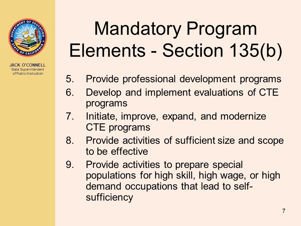 JACK O'CONNELL State Superintendent of Public Instruction 7 Mandatory Program Elements - Section 135(b) 5.Provide professional development programs 6.Develop and implement evaluations of CTE programs 7.Initiate, improve, expand, and modernize CTE programs 8.Provide activities of sufficient size and scope to be effective 9.Provide activities to prepare special populations for high skill, high wage, or high demand occupations that lead to self- sufficiency