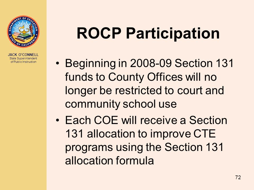JACK O'CONNELL State Superintendent of Public Instruction 72 ROCP Participation Beginning in 2008-09 Section 131 funds to County Offices will no longe