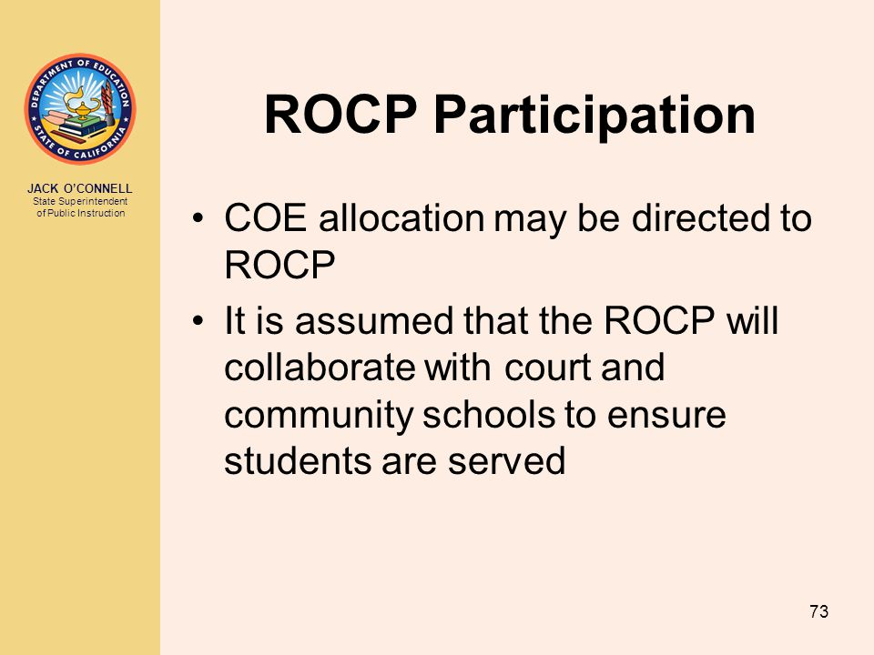 JACK O'CONNELL State Superintendent of Public Instruction 73 ROCP Participation COE allocation may be directed to ROCP It is assumed that the ROCP will collaborate with court and community schools to ensure students are served