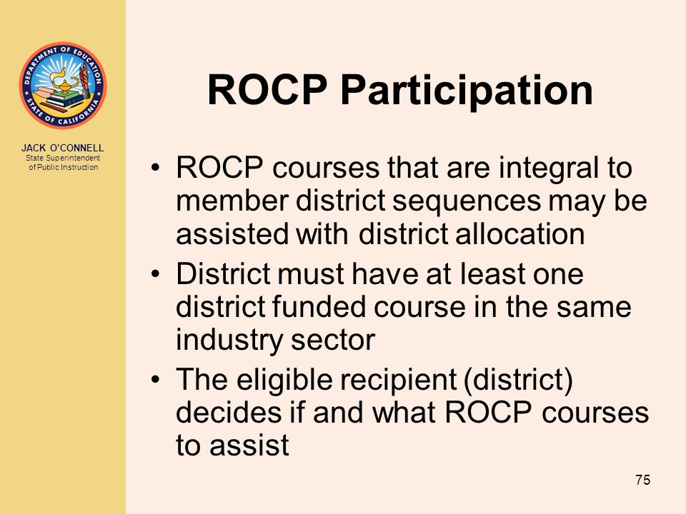 JACK O'CONNELL State Superintendent of Public Instruction 75 ROCP Participation ROCP courses that are integral to member district sequences may be assisted with district allocation District must have at least one district funded course in the same industry sector The eligible recipient (district) decides if and what ROCP courses to assist