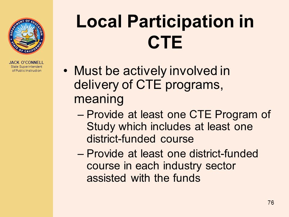 JACK O'CONNELL State Superintendent of Public Instruction 76 Local Participation in CTE Must be actively involved in delivery of CTE programs, meaning –Provide at least one CTE Program of Study which includes at least one district-funded course –Provide at least one district-funded course in each industry sector assisted with the funds