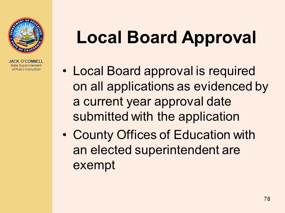 JACK O'CONNELL State Superintendent of Public Instruction 78 Local Board Approval Local Board approval is required on all applications as evidenced by a current year approval date submitted with the application County Offices of Education with an elected superintendent are exempt