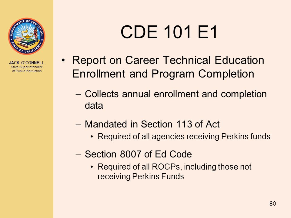 JACK O'CONNELL State Superintendent of Public Instruction 80 CDE 101 E1 Report on Career Technical Education Enrollment and Program Completion –Collec