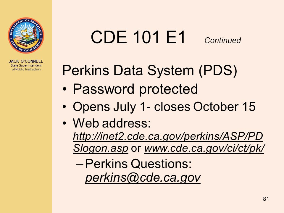 JACK O'CONNELL State Superintendent of Public Instruction 81 CDE 101 E1 Continued Perkins Data System (PDS) Password protected Opens July 1- closes Oc