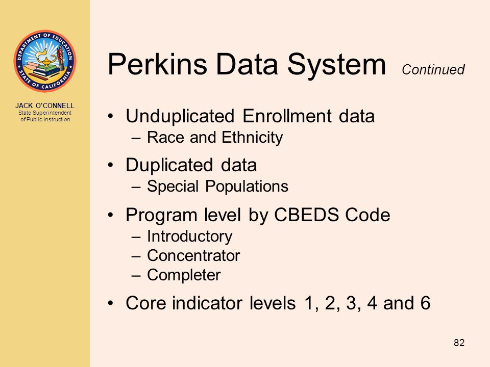 JACK O'CONNELL State Superintendent of Public Instruction 82 Perkins Data System Continued Unduplicated Enrollment data –Race and Ethnicity Duplicated data –Special Populations Program level by CBEDS Code –Introductory –Concentrator –Completer Core indicator levels 1, 2, 3, 4 and 6
