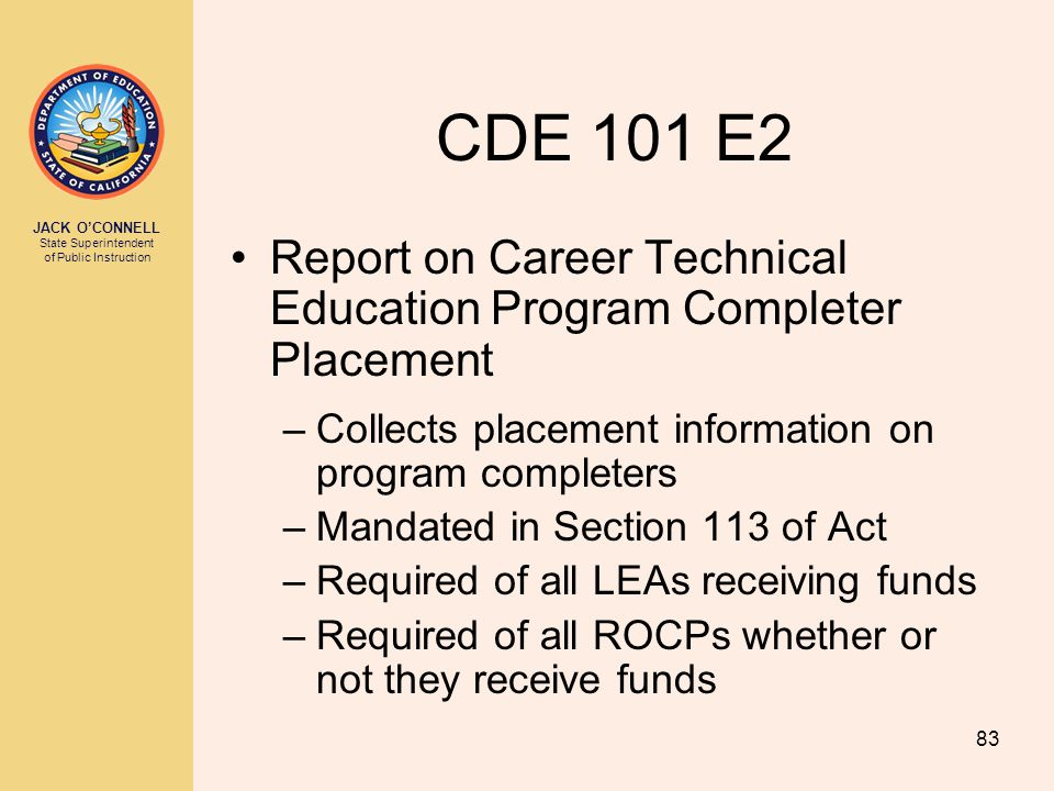 JACK O'CONNELL State Superintendent of Public Instruction 83 CDE 101 E2 Report on Career Technical Education Program Completer Placement –Collects placement information on program completers –Mandated in Section 113 of Act –Required of all LEAs receiving funds –Required of all ROCPs whether or not they receive funds