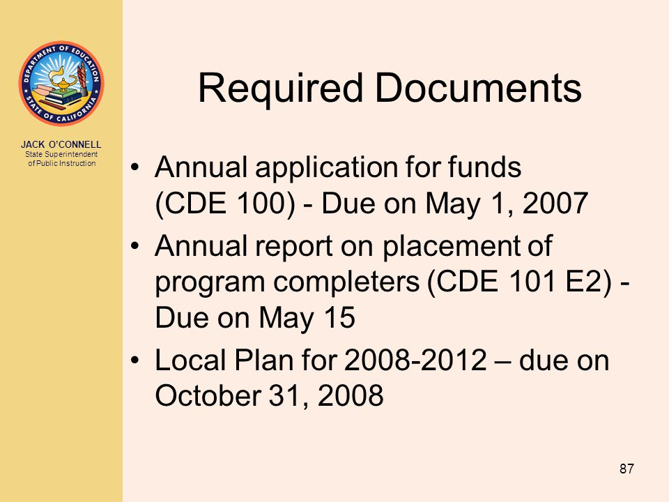 JACK O'CONNELL State Superintendent of Public Instruction 87 Required Documents Annual application for funds (CDE 100) - Due on May 1, 2007 Annual report on placement of program completers (CDE 101 E2) - Due on May 15 Local Plan for 2008-2012 – due on October 31, 2008