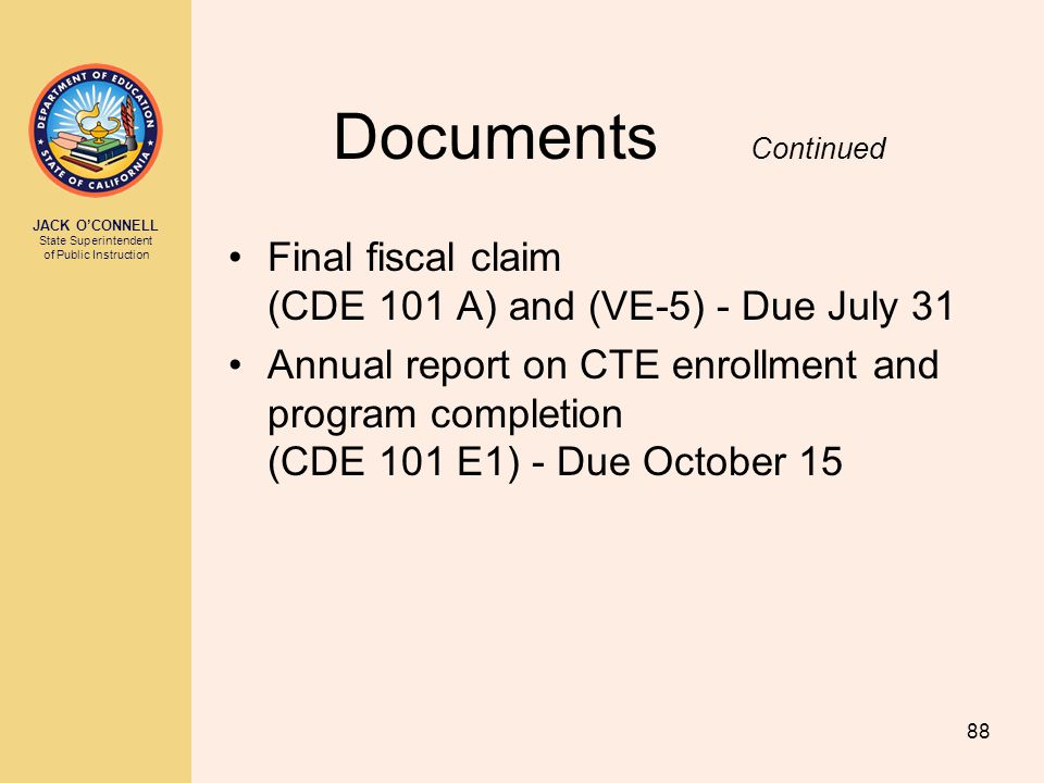 JACK O'CONNELL State Superintendent of Public Instruction 88 Documents Continued Final fiscal claim (CDE 101 A) and (VE-5) - Due July 31 Annual report