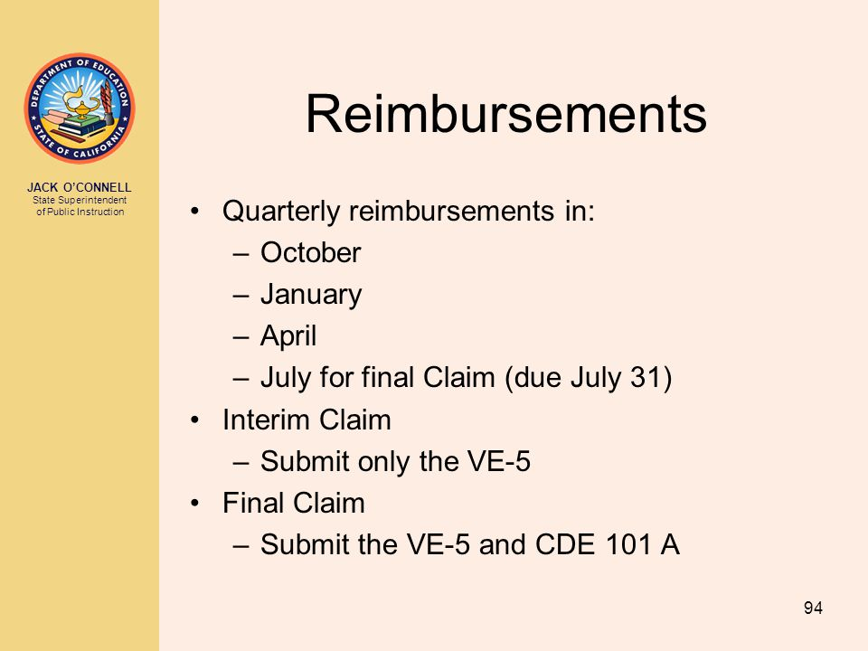JACK O'CONNELL State Superintendent of Public Instruction 94 Reimbursements Quarterly reimbursements in: –October –January –April –July for final Clai