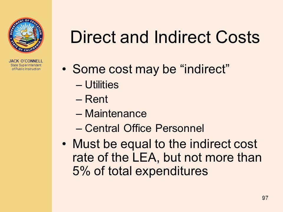 """JACK O'CONNELL State Superintendent of Public Instruction 97 Direct and Indirect Costs Some cost may be """"indirect"""" –Utilities –Rent –Maintenance –Cent"""
