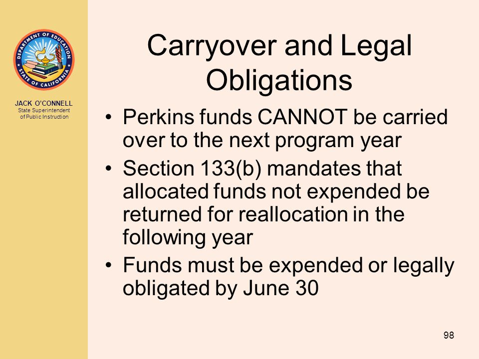JACK O'CONNELL State Superintendent of Public Instruction 98 Carryover and Legal Obligations Perkins funds CANNOT be carried over to the next program