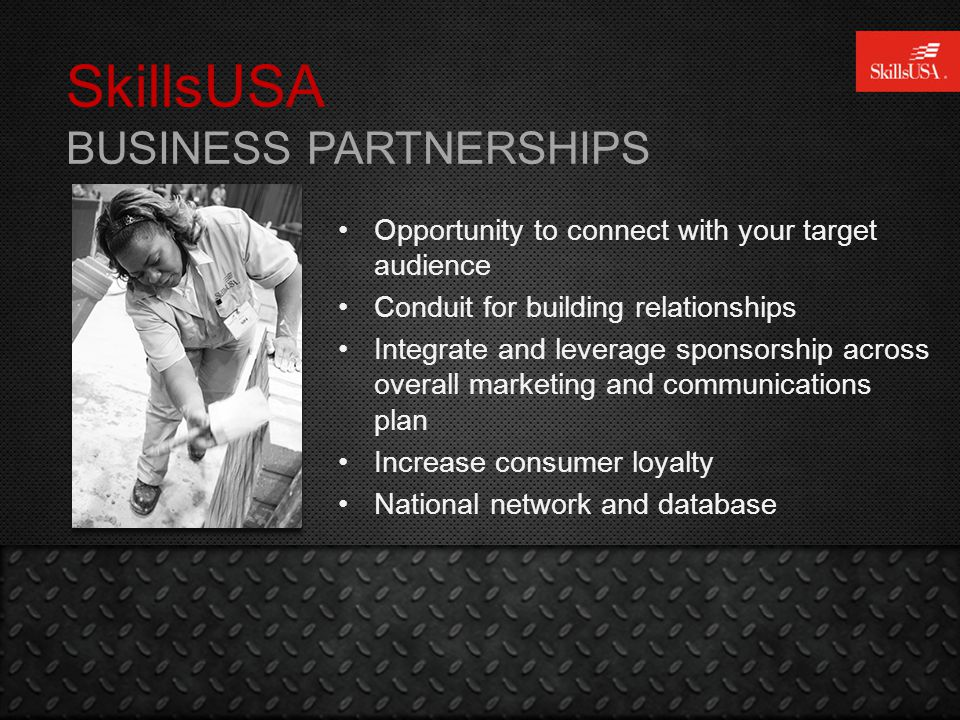 SkillsUSA BUSINESS PARTNERSHIPS Opportunity to connect with your target audience Conduit for building relationships Integrate and leverage sponsorship across overall marketing and communications plan Increase consumer loyalty National network and database