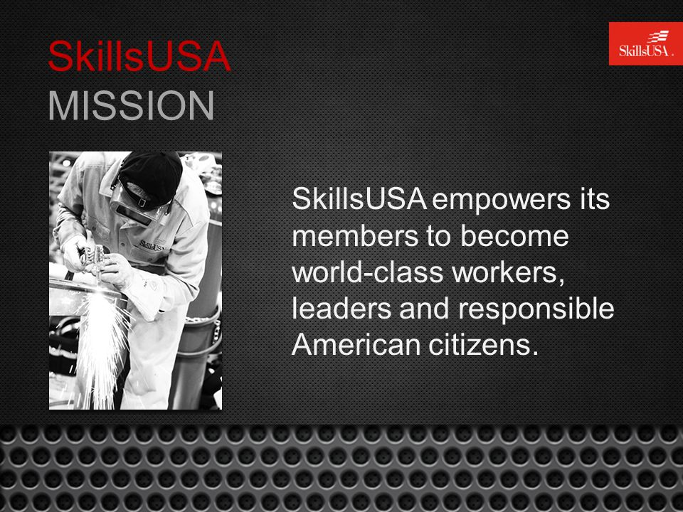 SkillsUSA MISSION SkillsUSA empowers its members to become world-class workers, leaders and responsible American citizens.