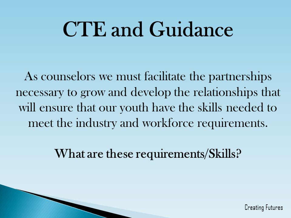 CTE and Guidance As counselors we must facilitate the partnerships necessary to grow and develop the relationships that will ensure that our youth have the skills needed to meet the industry and workforce requirements.