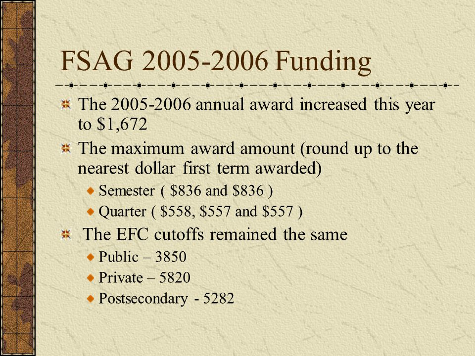 FSAG 2005-2006 Funding The 2005-2006 annual award increased this year to $1,672 The maximum award amount (round up to the nearest dollar first term awarded) Semester ( $836 and $836 ) Quarter ( $558, $557 and $557 ) The EFC cutoffs remained the same Public – 3850 Private – 5820 Postsecondary - 5282