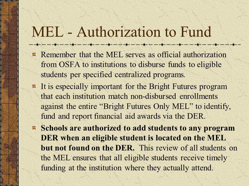 MEL - Authorization to Fund Remember that the MEL serves as official authorization from OSFA to institutions to disburse funds to eligible students per specified centralized programs.