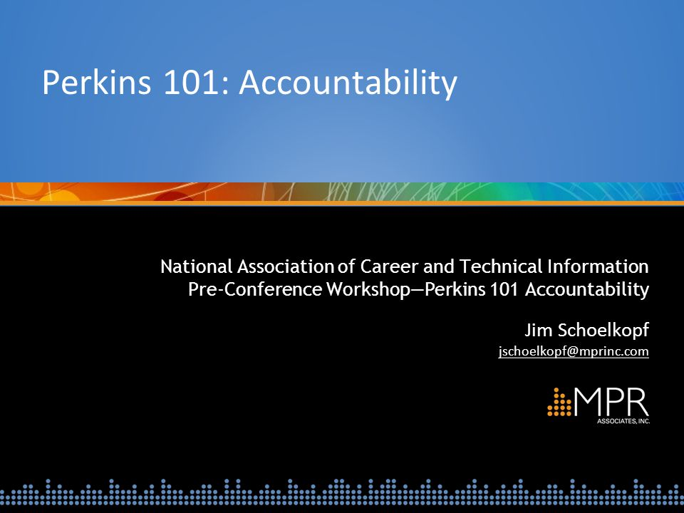 National Association of Career and Technical Information Pre-Conference Workshop—Perkins 101 Accountability Jim Schoelkopf jschoelkopf@mprinc.com Perk