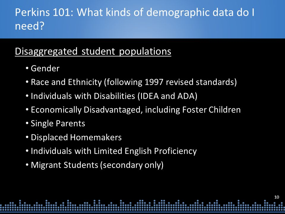 10 Perkins 101: What kinds of demographic data do I need? Disaggregated student populations Gender Race and Ethnicity (following 1997 revised standard
