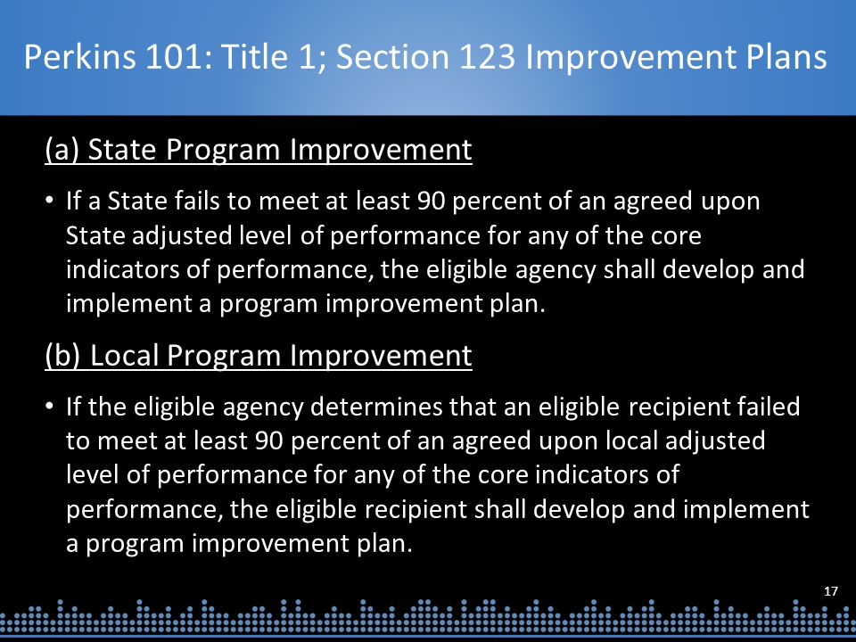 17 Perkins 101: Title 1; Section 123 Improvement Plans (a) State Program Improvement If a State fails to meet at least 90 percent of an agreed upon State adjusted level of performance for any of the core indicators of performance, the eligible agency shall develop and implement a program improvement plan.
