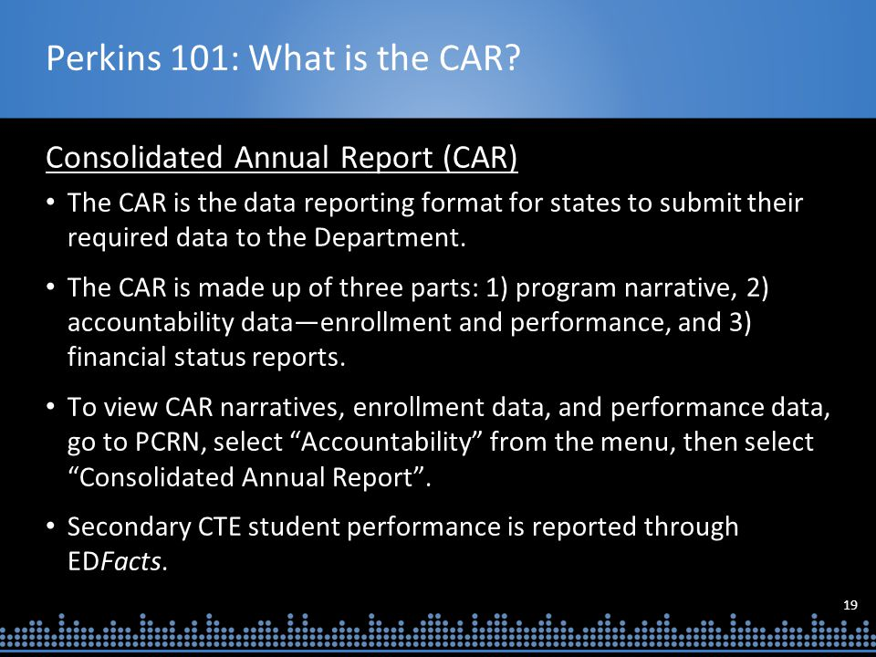 19 Perkins 101: What is the CAR? Consolidated Annual Report (CAR) The CAR is the data reporting format for states to submit their required data to the