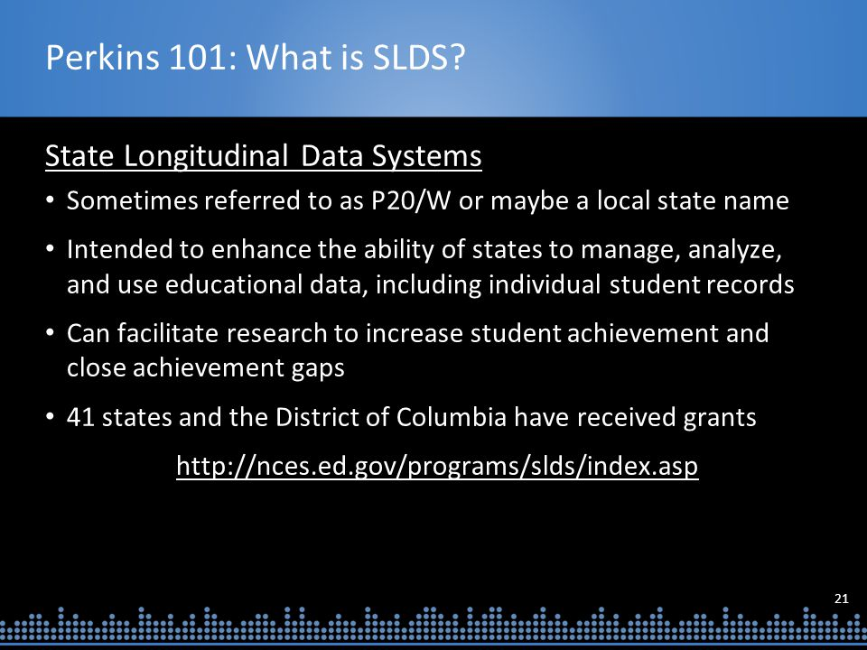 21 Perkins 101: What is SLDS? State Longitudinal Data Systems Sometimes referred to as P20/W or maybe a local state name Intended to enhance the abili